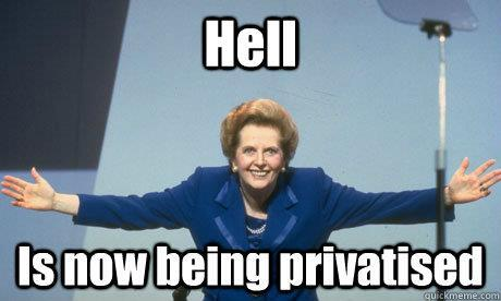 Margeret Thatcher: Democracy is dead - Even hell is now being privatized.