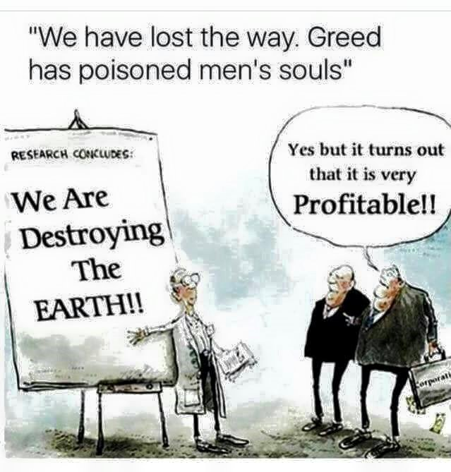 We have lost the way. Greed has poisoned mens souls - we are destroying the earth - but it is very profitable